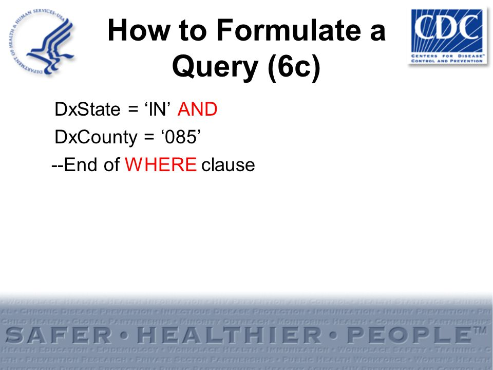 How to Formulate a Query (6c) DxState = IN AND DxCounty = 085 --End of WHERE clause