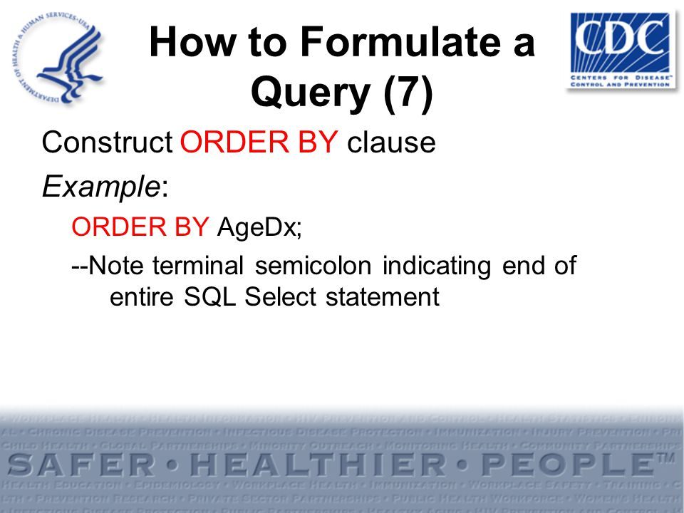 How to Formulate a Query (7) Construct ORDER BY clause Example: ORDER BY AgeDx; --Note terminal semicolon indicating end of entire SQL Select statemen
