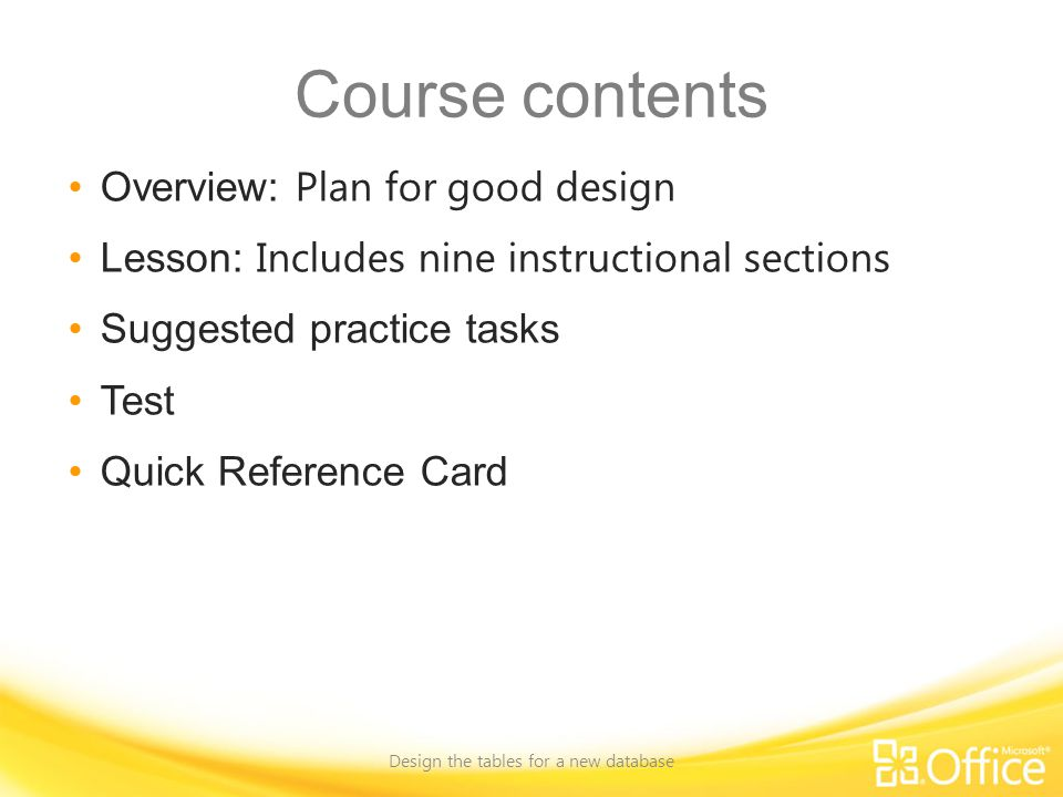 Course contents Overview: Plan for good design Lesson: Includes nine instructional sections Suggested practice tasks Test Quick Reference Card Design the tables for a new database