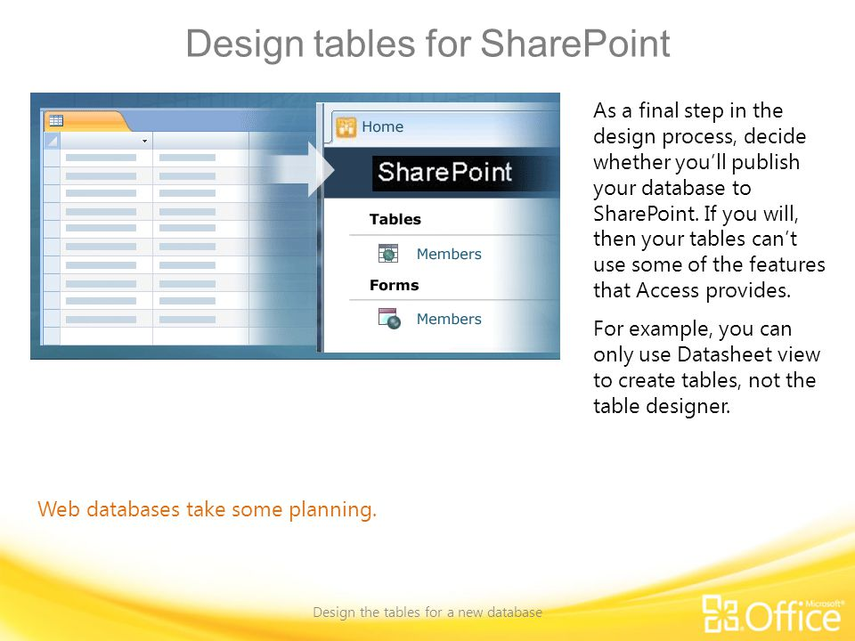 Design tables for SharePoint Design the tables for a new database Web databases take some planning.
