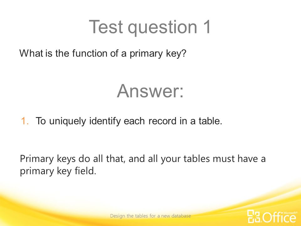 Test question 1 Design the tables for a new database Primary keys do all that, and all your tables must have a primary key field.