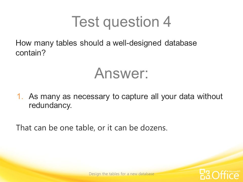 Test question 4 Design the tables for a new database That can be one table, or it can be dozens.