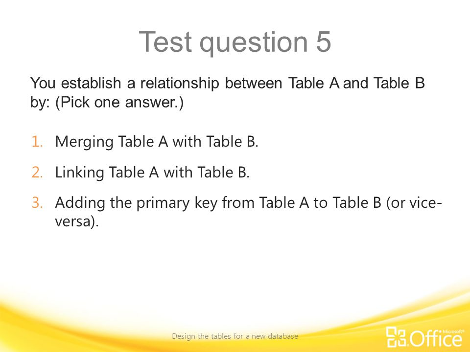 Test question 5 You establish a relationship between Table A and Table B by: (Pick one answer.) Design the tables for a new database 1.Merging Table A with Table B.