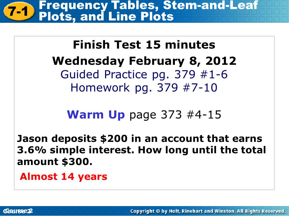 7-1 Frequency Tables, Stem-and-Leaf Plots, and Line Plots Course 2 Finish Test 15 minutes Wednesday February 8, 2012 Guided Practice pg. 379 #1-6 Home