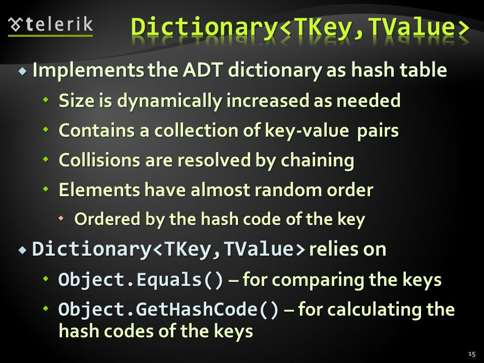 Implements the ADT dictionary as hash table Implements the ADT dictionary as hash table Size is dynamically increased as needed Size is dynamically increased as needed Contains a collection of key-value pairs Contains a collection of key-value pairs Collisions are resolved by chaining Collisions are resolved by chaining Elements have almost random order Elements have almost random order Ordered by the hash code of the key Ordered by the hash code of the key Dictionary relies on Dictionary relies on Object.Equals() – for comparing the keys Object.Equals() – for comparing the keys Object.GetHashCode() – for calculating the hash codes of the keys Object.GetHashCode() – for calculating the hash codes of the keys 15