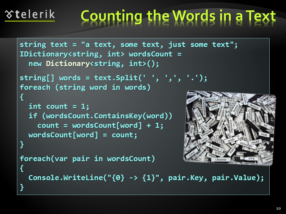 string text = a text, some text, just some text ; IDictionary wordsCount = new Dictionary (); new Dictionary (); string[] words = text.Split( , , , . ); foreach (string word in words) { int count = 1; int count = 1; if (wordsCount.ContainsKey(word)) if (wordsCount.ContainsKey(word)) count = wordsCount[word] + 1; count = wordsCount[word] + 1; wordsCount[word] = count; wordsCount[word] = count;} foreach(var pair in wordsCount) { Console.WriteLine( {0} -> {1} , pair.Key, pair.Value); Console.WriteLine( {0} -> {1} , pair.Key, pair.Value);} 20