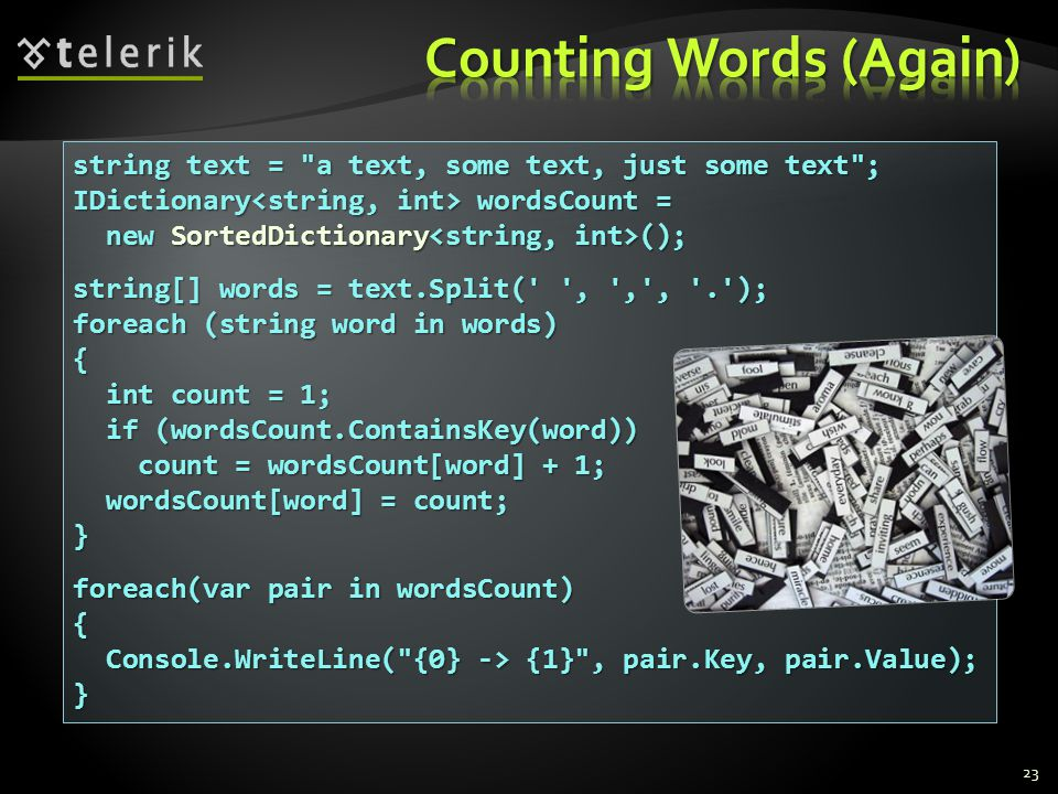 string text = a text, some text, just some text ; IDictionary wordsCount = new SortedDictionary (); new SortedDictionary (); string[] words = text.Split( , , , . ); foreach (string word in words) { int count = 1; int count = 1; if (wordsCount.ContainsKey(word)) if (wordsCount.ContainsKey(word)) count = wordsCount[word] + 1; count = wordsCount[word] + 1; wordsCount[word] = count; wordsCount[word] = count;} foreach(var pair in wordsCount) { Console.WriteLine( {0} -> {1} , pair.Key, pair.Value); Console.WriteLine( {0} -> {1} , pair.Key, pair.Value);} 23