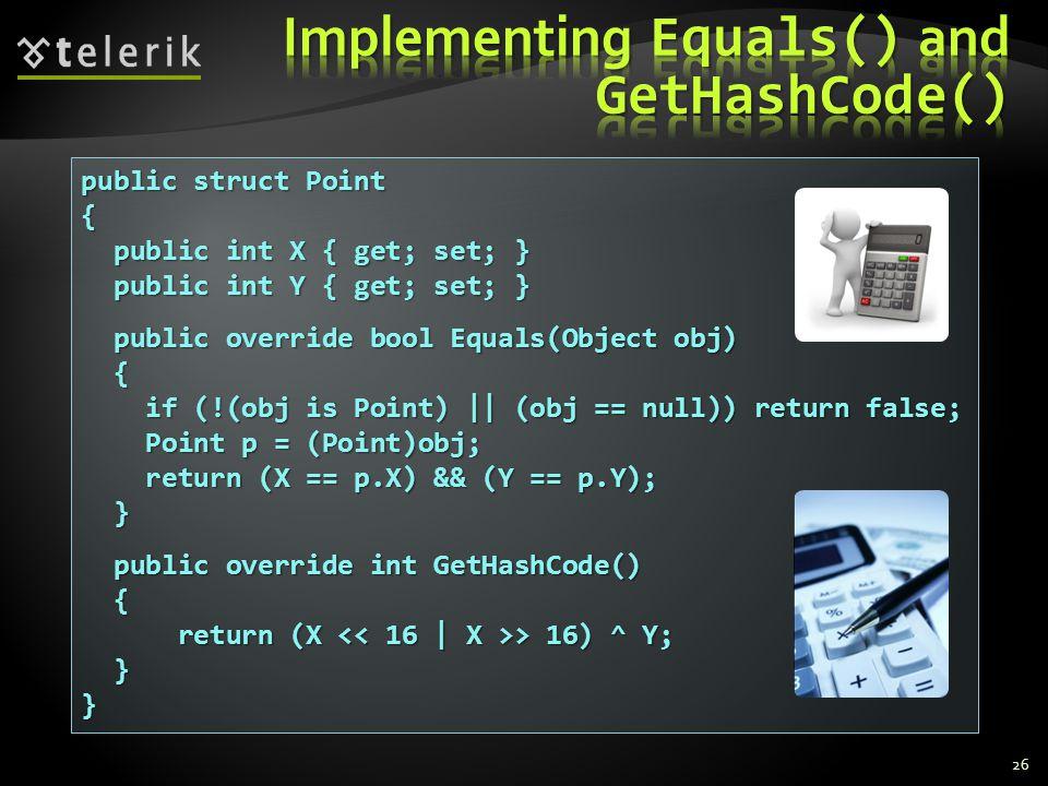 26 public struct Point { public int X { get; set; } public int X { get; set; } public int Y { get; set; } public int Y { get; set; } public override bool Equals(Object obj) public override bool Equals(Object obj) { if (!(obj is Point)    (obj == null)) return false; if (!(obj is Point)    (obj == null)) return false; Point p = (Point)obj; Point p = (Point)obj; return (X == p.X) && (Y == p.Y); return (X == p.X) && (Y == p.Y); } public override int GetHashCode() public override int GetHashCode() { return (X > 16) ^ Y; return (X > 16) ^ Y; }}