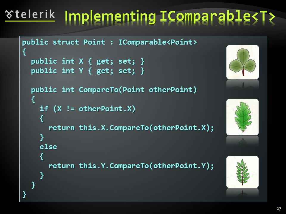 27 public struct Point : IComparable public struct Point : IComparable { public int X { get; set; } public int X { get; set; } public int Y { get; set; } public int Y { get; set; } public int CompareTo(Point otherPoint) public int CompareTo(Point otherPoint) { if (X != otherPoint.X) if (X != otherPoint.X) { return this.X.CompareTo(otherPoint.X); return this.X.CompareTo(otherPoint.X); } else else { return this.Y.CompareTo(otherPoint.Y); return this.Y.CompareTo(otherPoint.Y); } }}