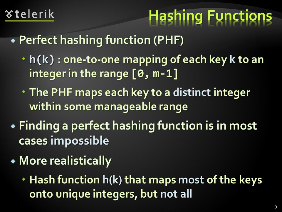 Perfect hashing function (PHF) Perfect hashing function (PHF) h(k) : one-to-one mapping of each key k to an integer in the range [0, m-1] h(k) : one-to-one mapping of each key k to an integer in the range [0, m-1] The PHF maps each key to a distinct integer within some manageable range The PHF maps each key to a distinct integer within some manageable range Finding a perfect hashing function is in most cases impossible Finding a perfect hashing function is in most cases impossible More realistically More realistically Hash function h(k) that maps most of the keys onto unique integers, but not all Hash function h(k) that maps most of the keys onto unique integers, but not all 9