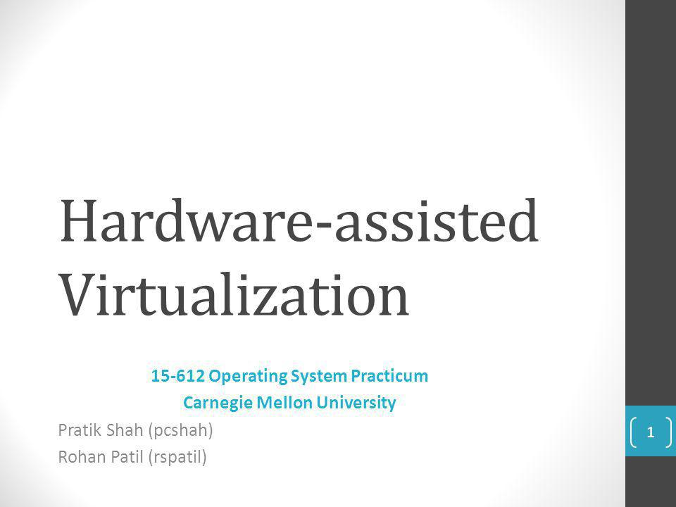 Hardware-assisted Virtualization 15-612 Operating System Practicum Carnegie Mellon University Pratik Shah (pcshah) Rohan Patil (rspatil) 1