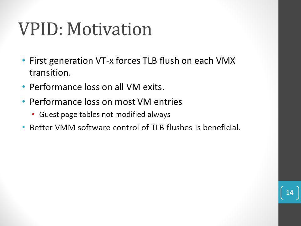 VPID: Motivation First generation VT-x forces TLB flush on each VMX transition. Performance loss on all VM exits. Performance loss on most VM entries