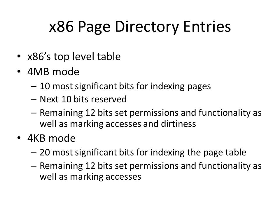 x86 Page Directory Entries x86s top level table 4MB mode – 10 most significant bits for indexing pages – Next 10 bits reserved – Remaining 12 bits set