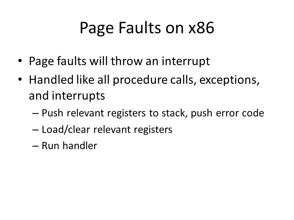 Page Faults on x86 Page faults will throw an interrupt Handled like all procedure calls, exceptions, and interrupts – Push relevant registers to stack, push error code – Load/clear relevant registers – Run handler