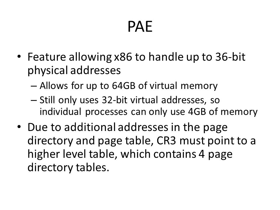 PAE Feature allowing x86 to handle up to 36-bit physical addresses – Allows for up to 64GB of virtual memory – Still only uses 32-bit virtual addresse