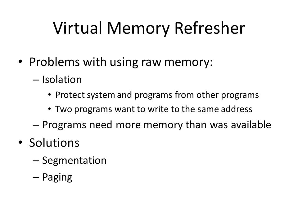 Virtual Memory Refresher Problems with using raw memory: – Isolation Protect system and programs from other programs Two programs want to write to the same address – Programs need more memory than was available Solutions – Segmentation – Paging