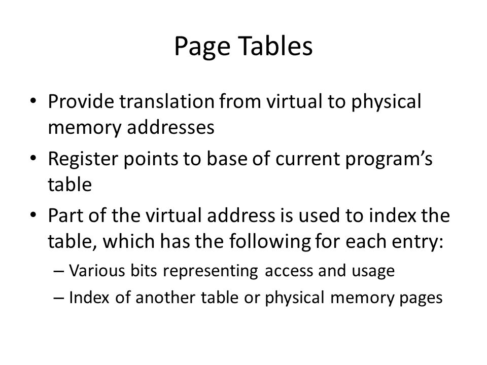 Page Tables Provide translation from virtual to physical memory addresses Register points to base of current programs table Part of the virtual address is used to index the table, which has the following for each entry: – Various bits representing access and usage – Index of another table or physical memory pages
