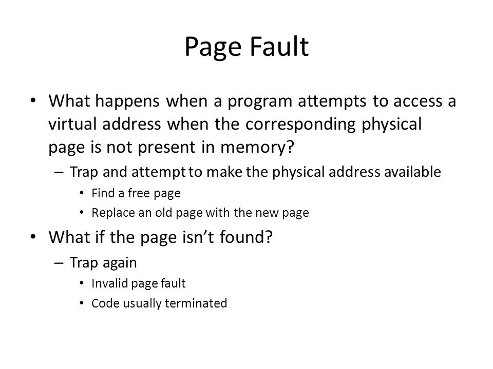 Page Fault What happens when a program attempts to access a virtual address when the corresponding physical page is not present in memory.