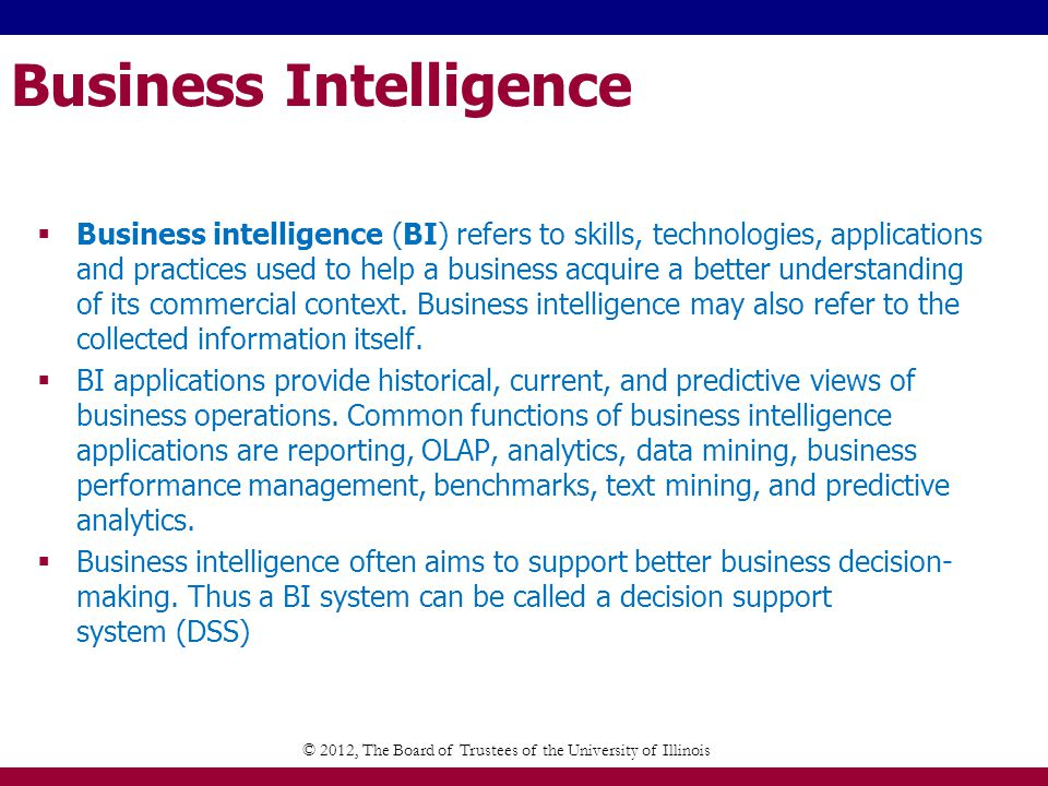 Business Intelligence Business intelligence (BI) refers to skills, technologies, applications and practices used to help a business acquire a better understanding of its commercial context.
