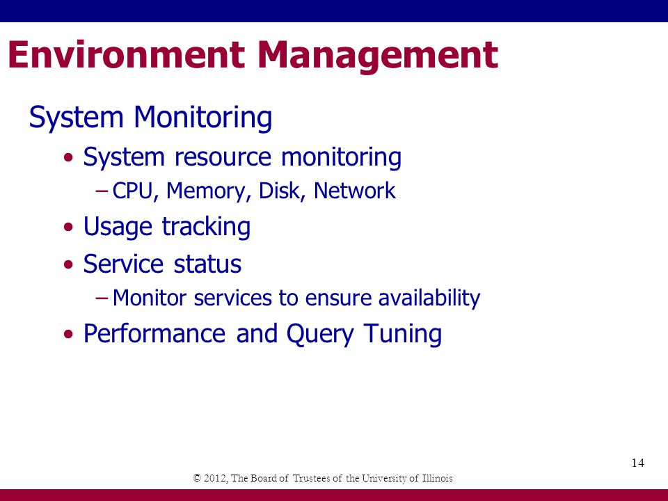 Environment Management System Monitoring System resource monitoring –CPU, Memory, Disk, Network Usage tracking Service status –Monitor services to ensure availability Performance and Query Tuning © 2012, The Board of Trustees of the University of Illinois 14