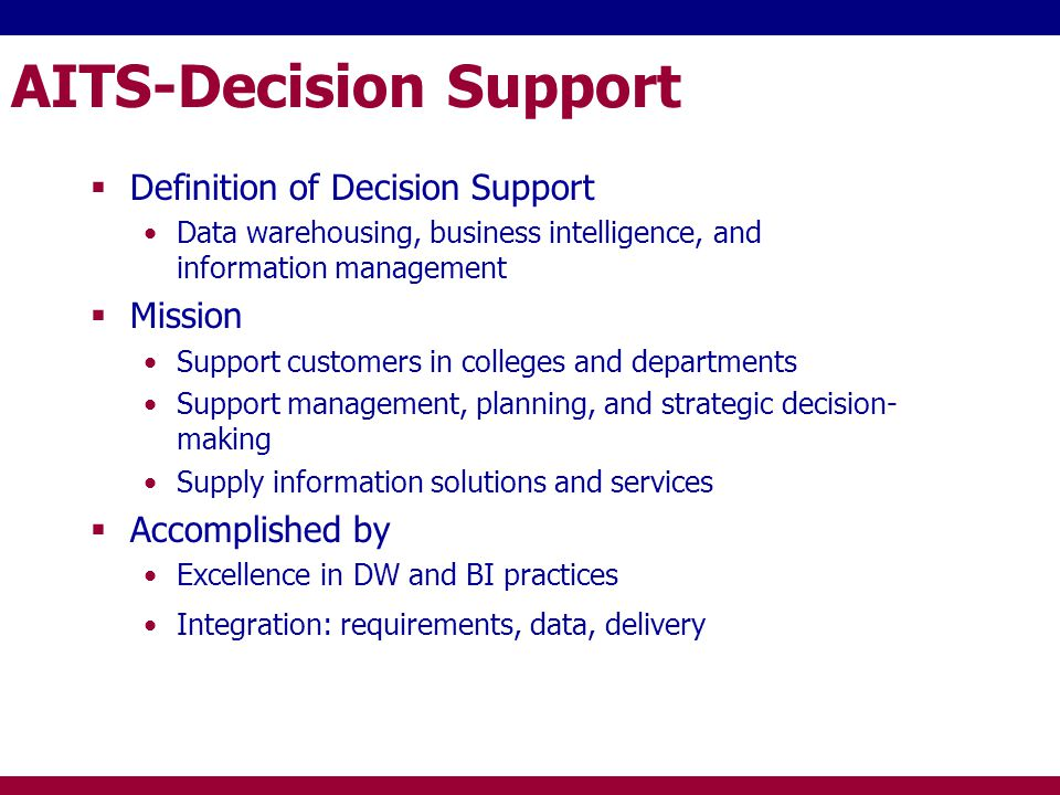 AITS-Decision Support Definition of Decision Support Data warehousing, business intelligence, and information management Mission Support customers in colleges and departments Support management, planning, and strategic decision- making Supply information solutions and services Accomplished by Excellence in DW and BI practices Integration: requirements, data, delivery