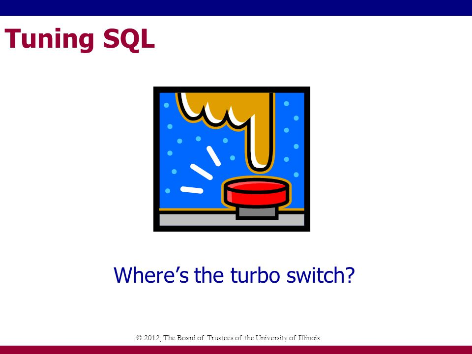 Tuning SQL Understand SQL Execution Know the indexes Understand JOINs Using Hints © 2012, The Board of Trustees of the University of Illinois