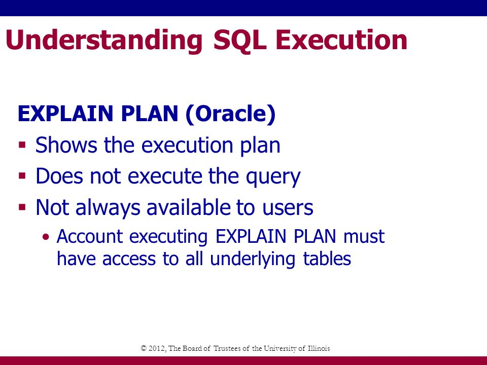 Understanding SQL Execution EXPLAIN PLAN (Oracle) Shows the execution plan Does not execute the query Not always available to users Account executing EXPLAIN PLAN must have access to all underlying tables © 2012, The Board of Trustees of the University of Illinois