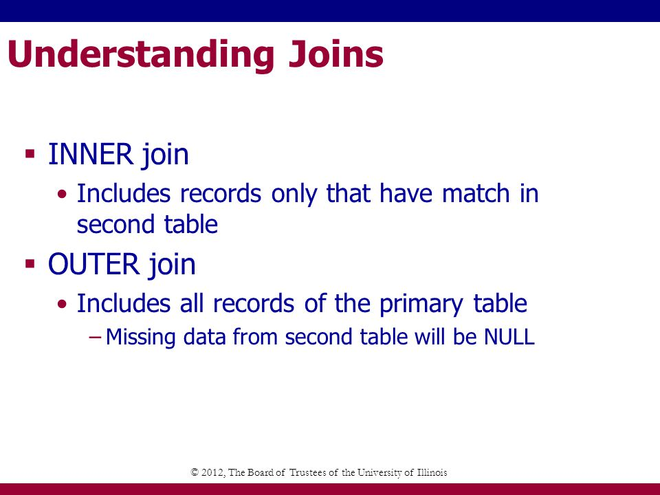 Understanding Joins INNER join Includes records only that have match in second table OUTER join Includes all records of the primary table –Missing data from second table will be NULL © 2012, The Board of Trustees of the University of Illinois