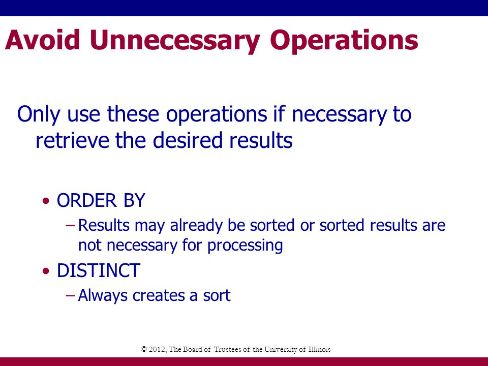 Avoid Unnecessary Operations Only use these operations if necessary to retrieve the desired results ORDER BY –Results may already be sorted or sorted results are not necessary for processing DISTINCT –Always creates a sort © 2012, The Board of Trustees of the University of Illinois