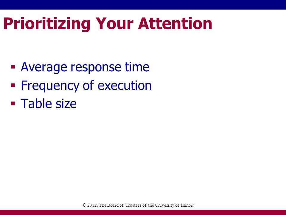 Prioritizing Your Attention Average response time Frequency of execution Table size © 2012, The Board of Trustees of the University of Illinois