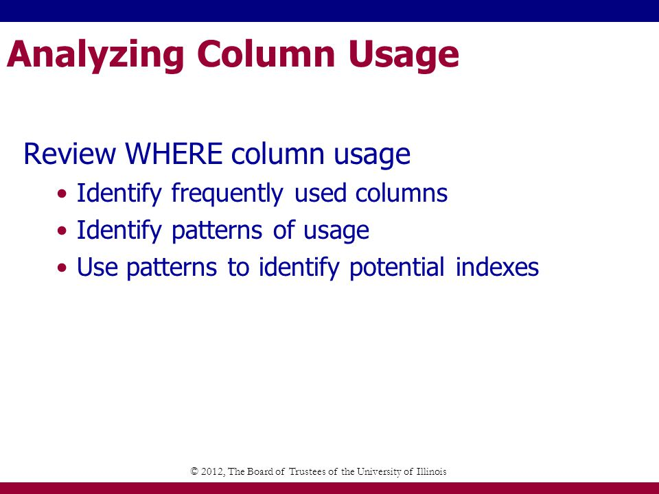 Analyzing Column Usage Review WHERE column usage Identify frequently used columns Identify patterns of usage Use patterns to identify potential indexes © 2012, The Board of Trustees of the University of Illinois