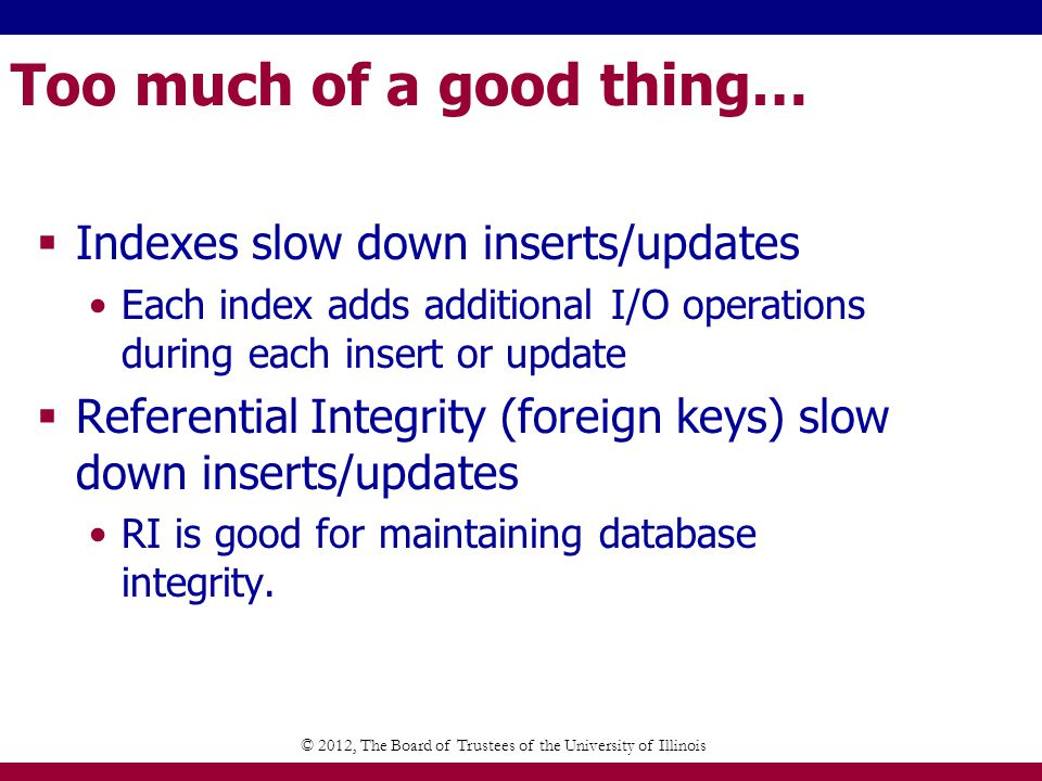 Too much of a good thing… Indexes slow down inserts/updates Each index adds additional I/O operations during each insert or update Referential Integrity (foreign keys) slow down inserts/updates RI is good for maintaining database integrity.