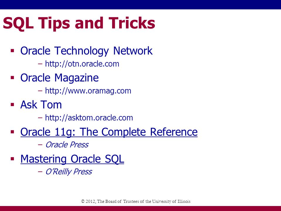 SQL Tips and Tricks Tips, Tricks, and Advice from the SQL Server Query Optimization Team http://blogs.msdn.com/queryoptteam/default.aspx Carstens Random Ramblings http://www.bitbybit.dk/carsten/blog/ Excerpt from Gavin Powell book http://www.oracle.com/technology/books/pdfs/powell_ch.pdf The Data Warehouse Institute http://www.twdi.org © 2012, The Board of Trustees of the University of Illinois