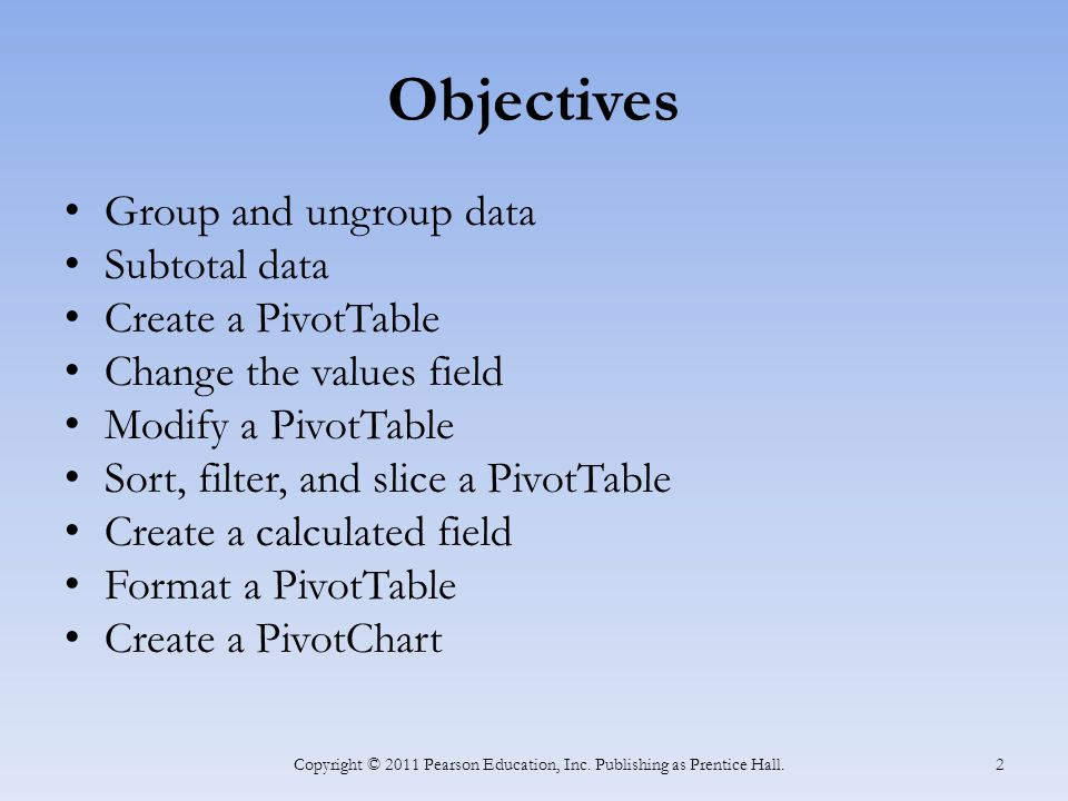Objectives Group and ungroup data Subtotal data Create a PivotTable Change the values field Modify a PivotTable Sort, filter, and slice a PivotTable Create a calculated field Format a PivotTable Create a PivotChart Copyright © 2011 Pearson Education, Inc.