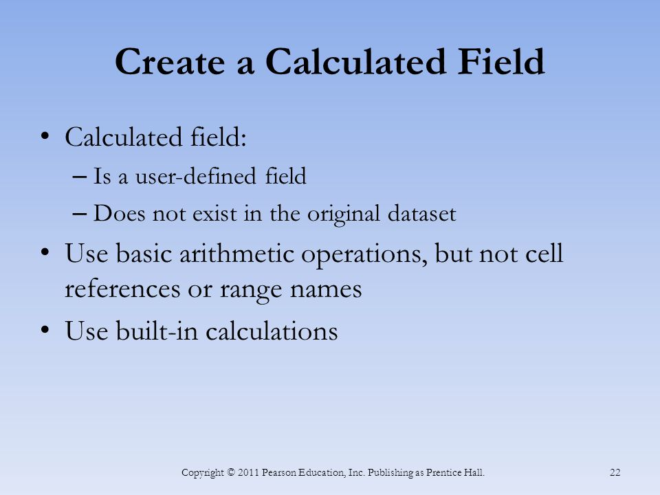 Create a Calculated Field Calculated field: – Is a user-defined field – Does not exist in the original dataset Use basic arithmetic operations, but not cell references or range names Use built-in calculations Copyright © 2011 Pearson Education, Inc.