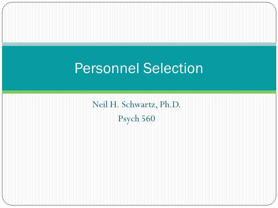 Neil H. Schwartz, Ph.D. Psych 560 Personnel Selection