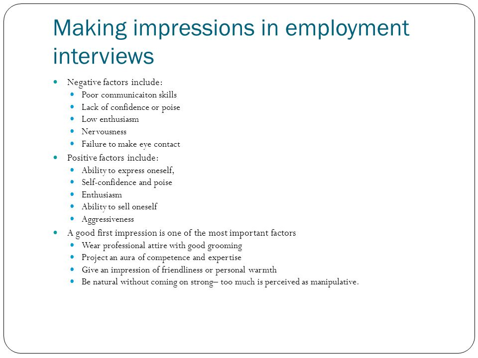Making impressions in employment interviews Negative factors include: Poor communicaiton skills Lack of confidence or poise Low enthusiasm Nervousness
