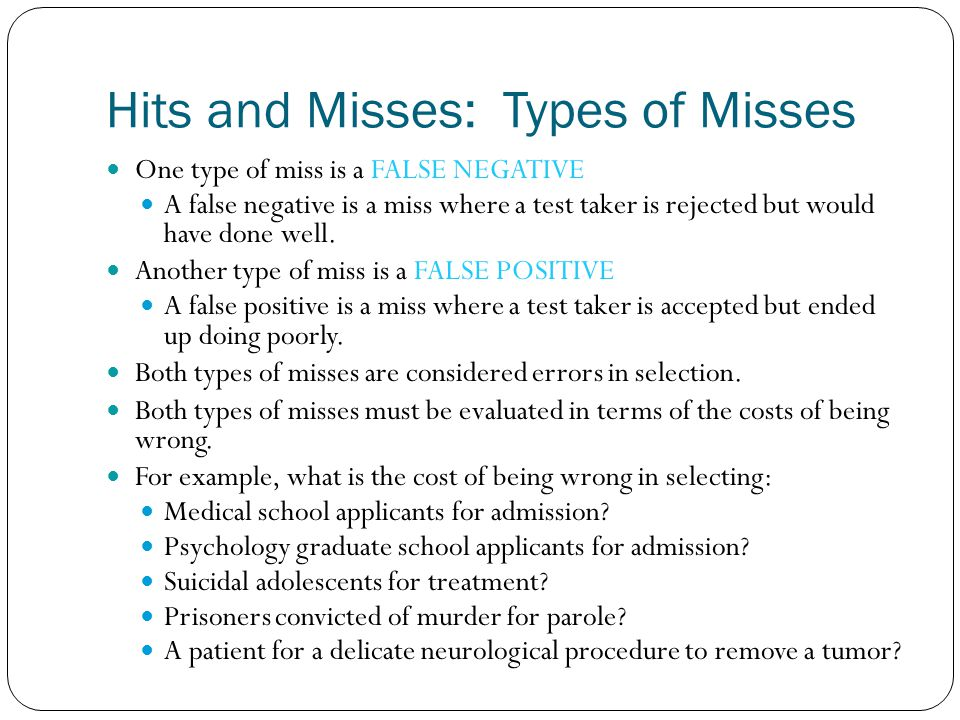 Hits and Misses: Types of Misses One type of miss is a FALSE NEGATIVE A false negative is a miss where a test taker is rejected but would have done we