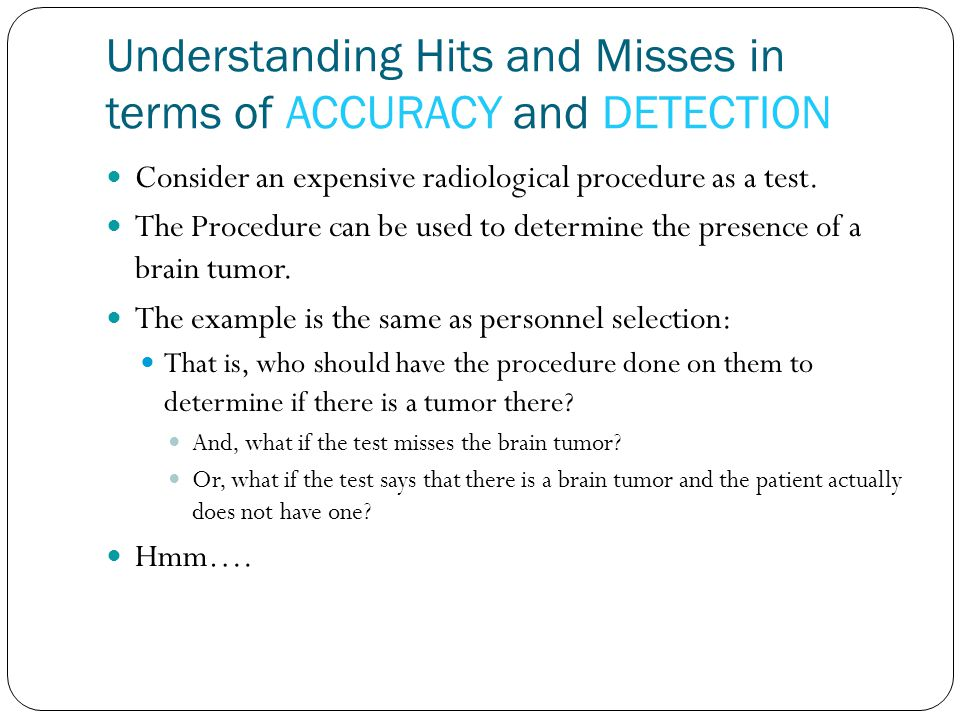 Understanding Hits and Misses in terms of ACCURACY and DETECTION Consider an expensive radiological procedure as a test. The Procedure can be used to