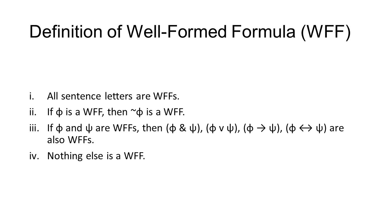 Definition of Well-Formed Formula (WFF) i.All sentence letters are WFFs. ii.If φ is a WFF, then ~φ is a WFF. iii.If φ and ψ are WFFs, then (φ & ψ), (φ