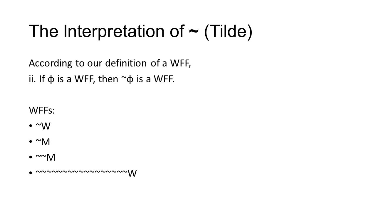 The Interpretation of ~ (Tilde) According to our definition of a WFF, ii.