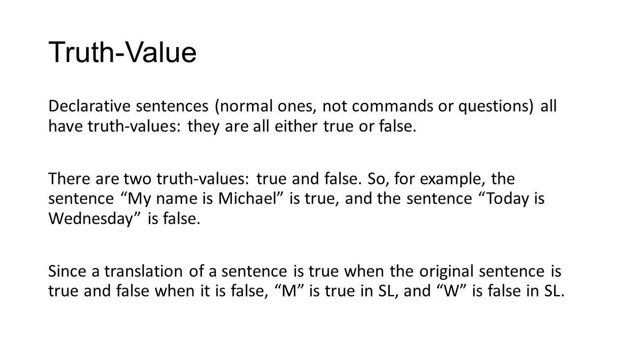Truth-Value Declarative sentences (normal ones, not commands or questions) all have truth-values: they are all either true or false. There are two tru