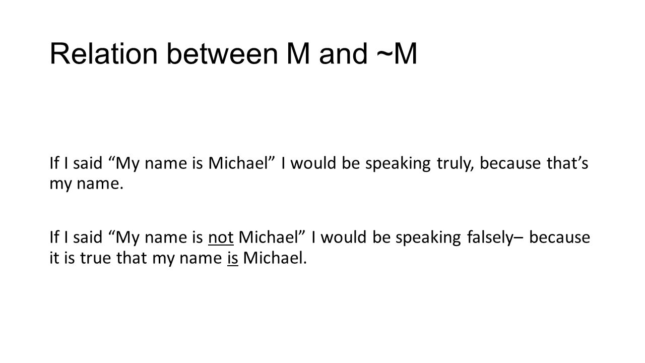 Relation between M and ~M If I said My name is Michael I would be speaking truly, because thats my name. If I said My name is not Michael I would be s