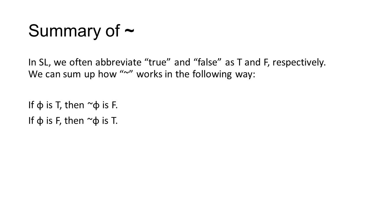 Summary of ~ In SL, we often abbreviate true and false as T and F, respectively. We can sum up how ~ works in the following way: If φ is T, then ~φ is