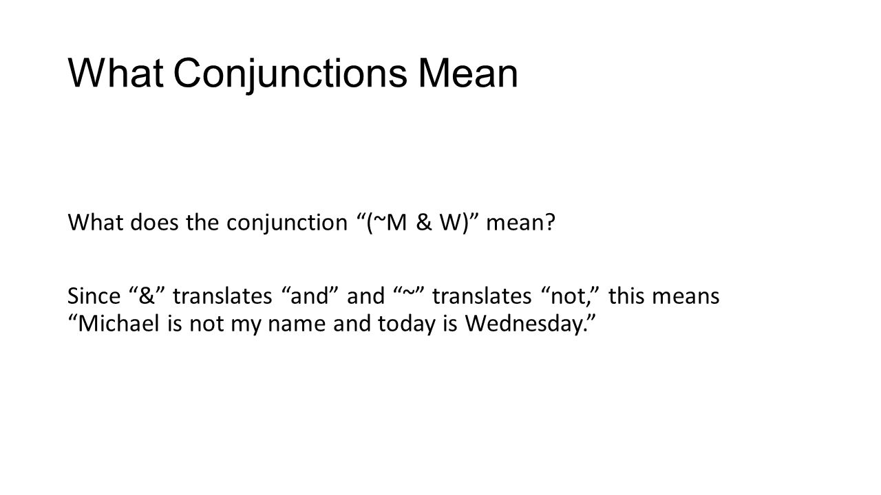 What Conjunctions Mean What does the conjunction (~M & W) mean? Since & translates and and ~ translates not, this means Michael is not my name and tod