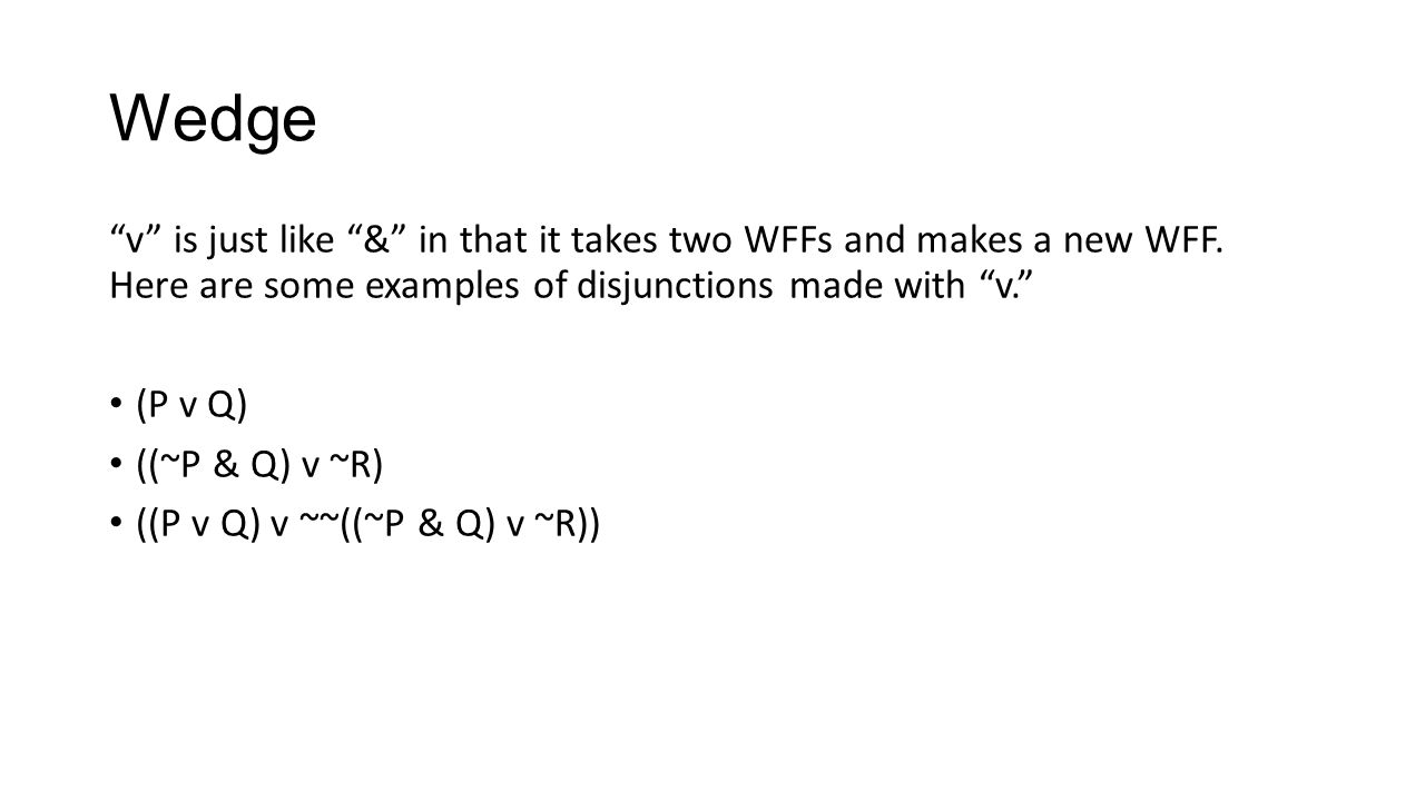 Wedge v is just like & in that it takes two WFFs and makes a new WFF. Here are some examples of disjunctions made with v. (P v Q) ((~P & Q) v ~R) ((P