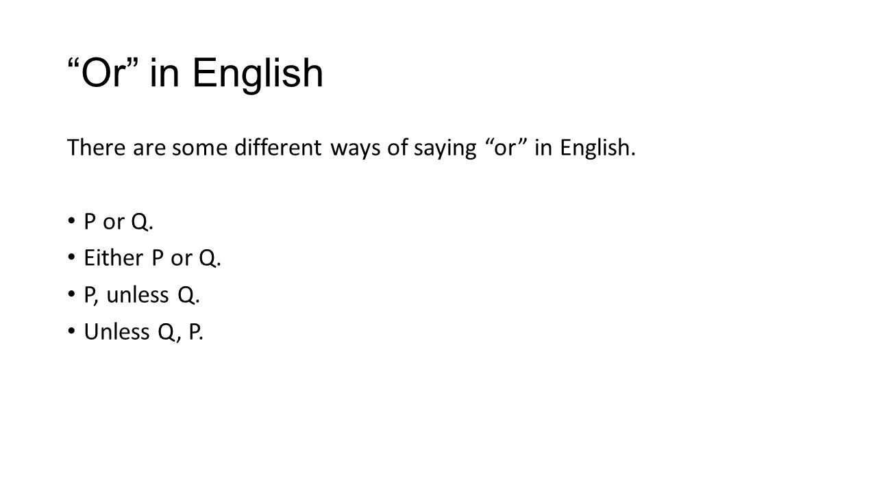 Or in English There are some different ways of saying or in English. P or Q. Either P or Q. P, unless Q. Unless Q, P.