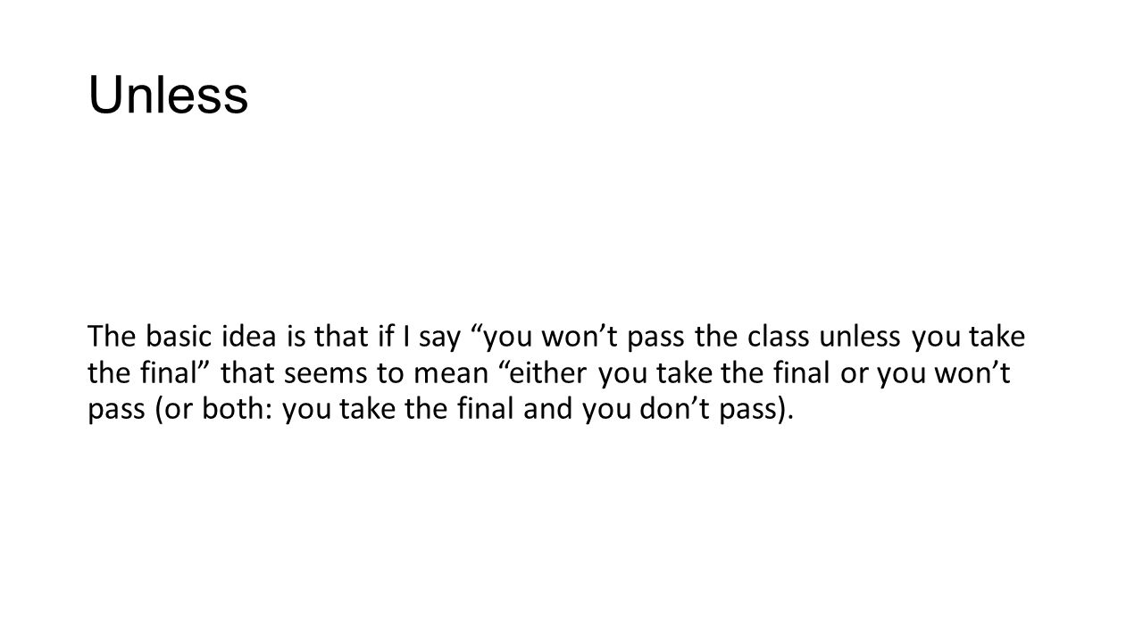 Unless The basic idea is that if I say you wont pass the class unless you take the final that seems to mean either you take the final or you wont pass (or both: you take the final and you dont pass).