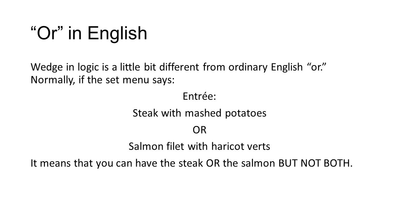 Or in English Wedge in logic is a little bit different from ordinary English or. Normally, if the set menu says: Entrée: Steak with mashed potatoes OR