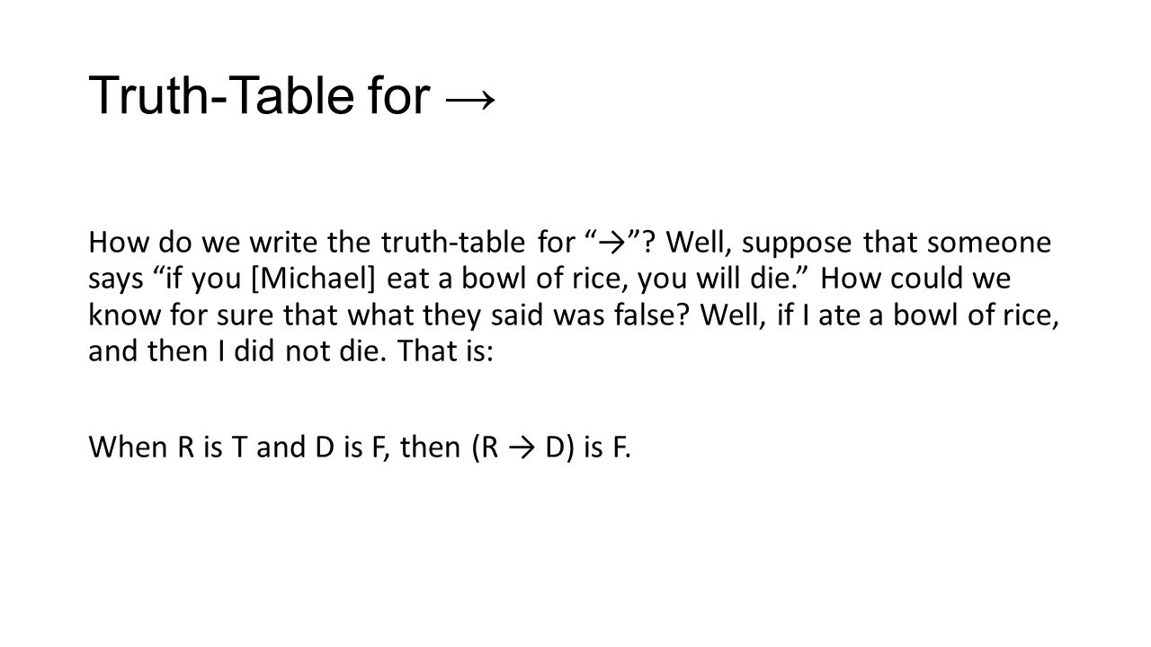 Truth-Table for How do we write the truth-table for ? Well, suppose that someone says if you [Michael] eat a bowl of rice, you will die. How could we